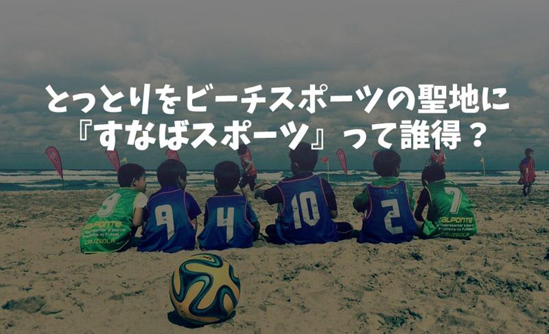 鳥取をビーチスポーツの聖地に!『すなばスポーツ』が特集されました(僕も出演のYouTube動画あり)
