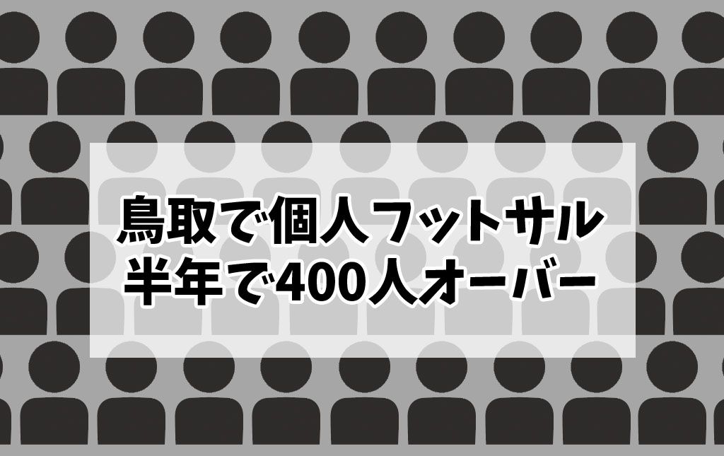 鳥取で個人参加フットサルをスタートして半年で参加者400名オーバー!【今後成し遂げたいコト】